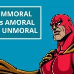 Q&A: Immoral vs amoral vs unmoral